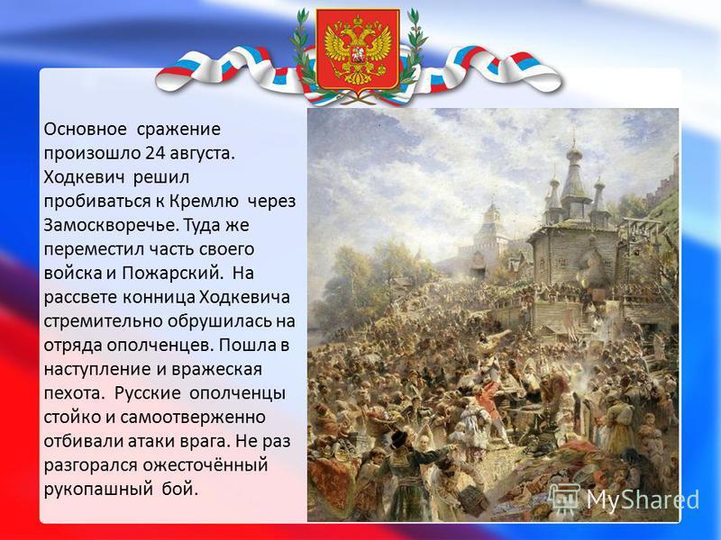 Основное сражение произошло 24 августа. Ходкевич решил пробиваться к Кремлю через Замоскворечье. Туда же переместил часть своего войска и Пожарский. На рассвете конница Ходкевича стремительно обрушилась на отряда ополченцев. Пошла в наступление и вра