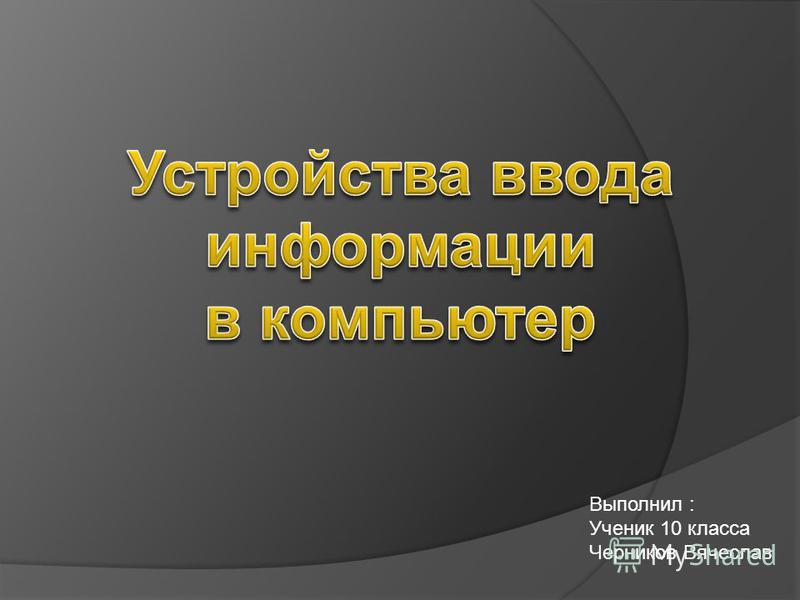 Выполнил : Ученик 10 класса Черников Вячеслав