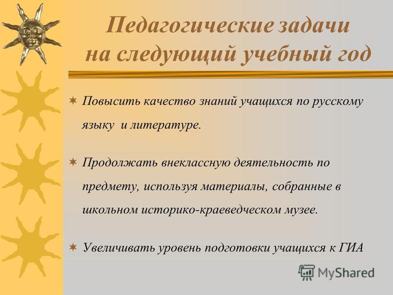 Педагогические задачи на следующий учебный год Повысить качество знаний учащихххсяя по русскому языку и литературе. Продолжать внеклассную деятельность по предмету, используя материалы, собранные в школьном историко-краеведческом музее. Увеличивать у