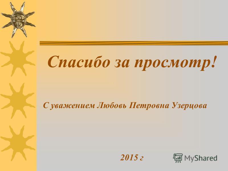 Спасибо за просмотр! С уважением Любовь Петровна Узерцова 2015 г