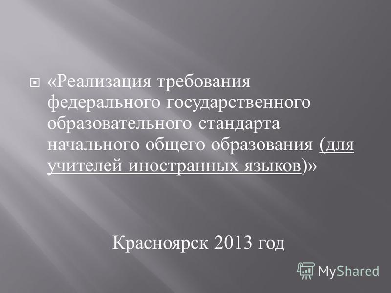 « Реализация требования федерального государственного образовательного стандарта начального общего образования ( для учителей иностранных языков )» Красноярск 2013 год