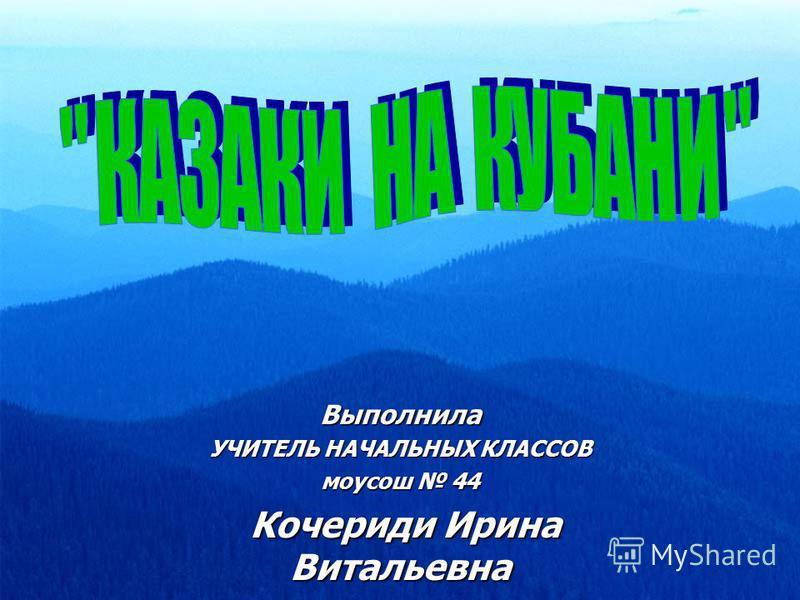Выполнила УЧИТЕЛЬ НАЧАЛЬНЫХ КЛАССОВ моусош 44 Кочериди Ирина Витальевна Кочериди Ирина Витальевна