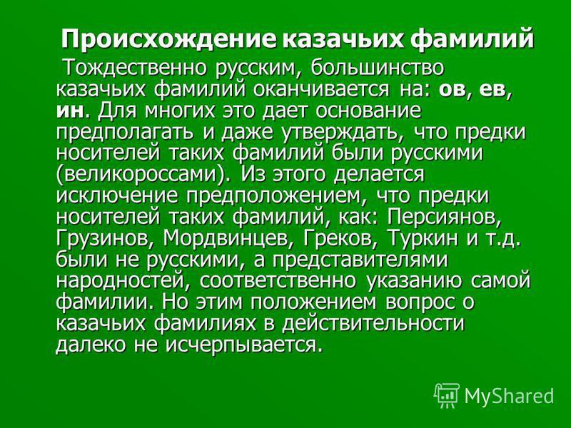 Происхождение казачьих фамилий Происхождение казачьих фамилий Тождественно русским, большинство казачьих фамилий оканчивается на: ов, ев, ин. Для многих это дает основание предполагать и даже утверждать, что предки носителей таких фамилий были русски