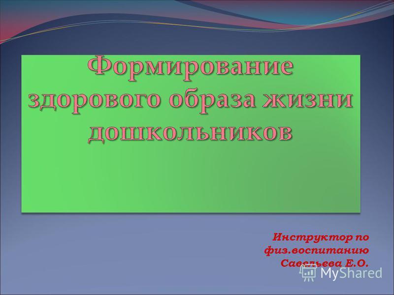 Инструктор по физ.воспитанию Савельева Е.О.