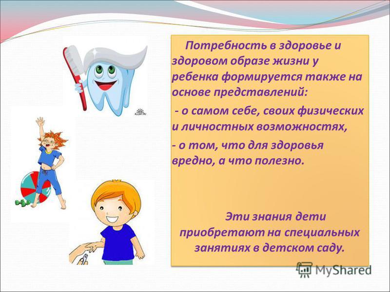 Потребность в здоровье и здоровом образе жизни у ребенка формируется также на основе представлений: - о самом себе, своих физических и личностных возможностях, - о том, что для здоровья вредно, а что полезно. Эти знания дети приобретают на специальны