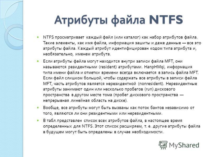 Атрибуты файла NTFS NTFS просматривает каждый файл ( или каталог ) как набор атрибутов файла. Такие элементы, как имя файла, информация зашиты и даже данные все это атрибуты файла. Каждый атрибут идентифицирован кодом типа атрибута и, необязательно,