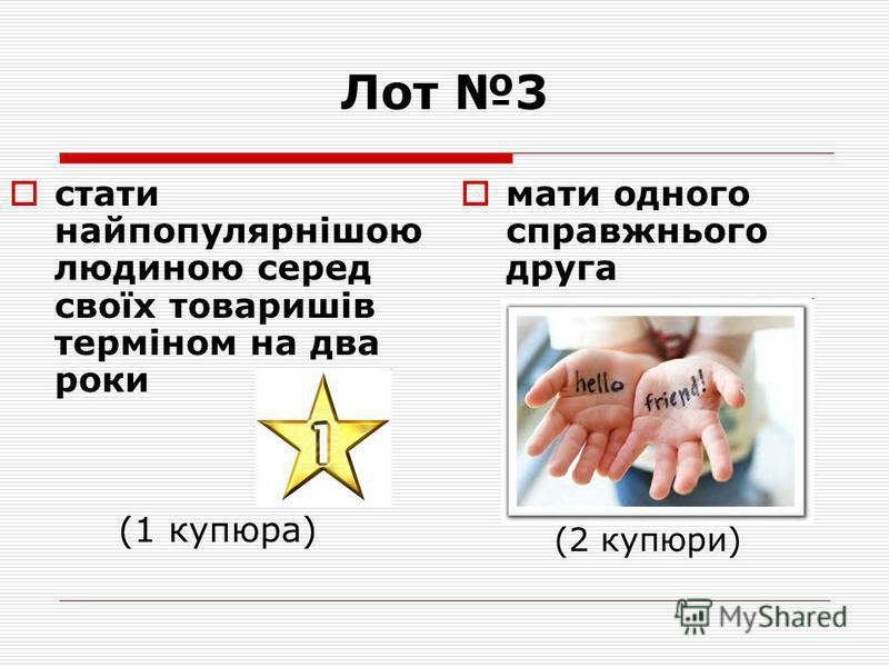 Лот 3 стати найпопулярнішою людиною серед своїх товаришів терміном на два роки (1 купюра) мати одного справжнього друга (2 купюри)