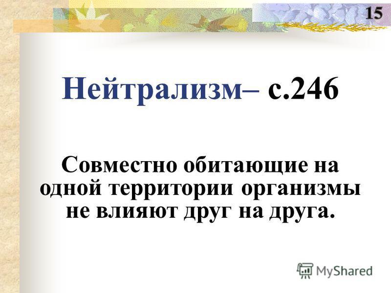 Нейтрализм– с.246 Совместно обитающие на одной территории организмы не влияют друг на друга.