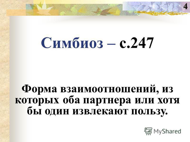 Симбиоз – с.247 Форма взаимоотношений, из которых оба партнера или хотя бы один извлекают пользу.