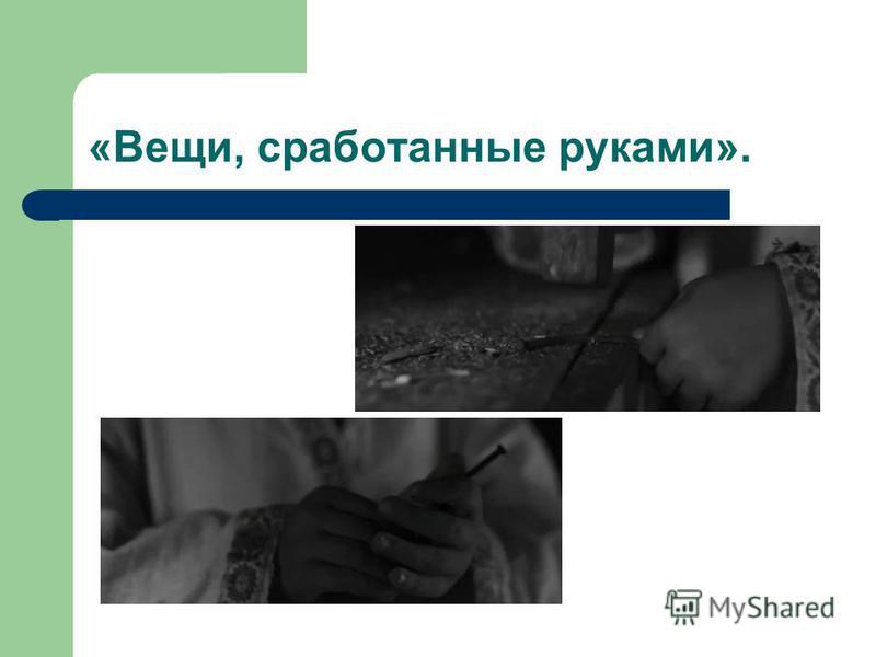 «Вещи, сработанные руками».