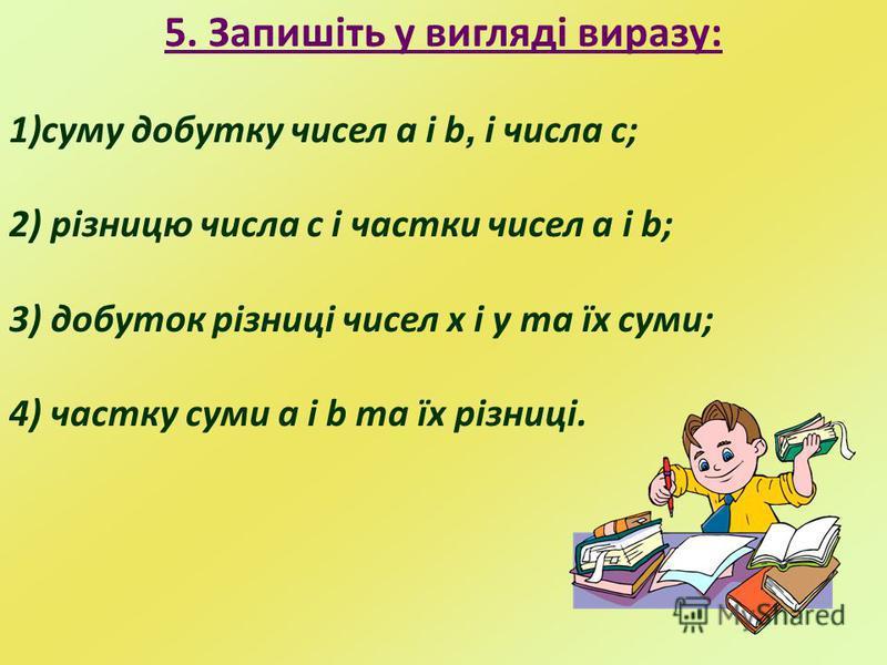 5. Запишіть у вигляді виразу: 1)суму добутку чисел a i b, і числа с; 2) різницю числа с і частки чисел a i b; 3) добуток різниці чисел х і у та їх суми; 4) частку суми а і b та їх різниці.