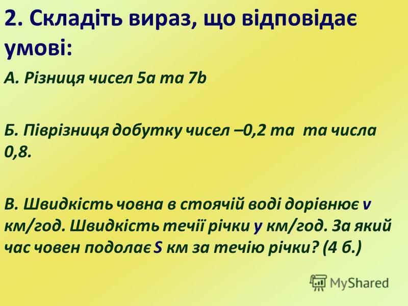 2. Складіть вираз, що відповідає умові: А. Різниця чисел 5а та 7b Б. Піврізниця добутку чисел –0,2 та та числа 0,8. В. Швидкість човна в стоячій воді дорівнює v км/год. Швидкість течії річки y км/год. За який час човен подолає S км за течію річки? (4
