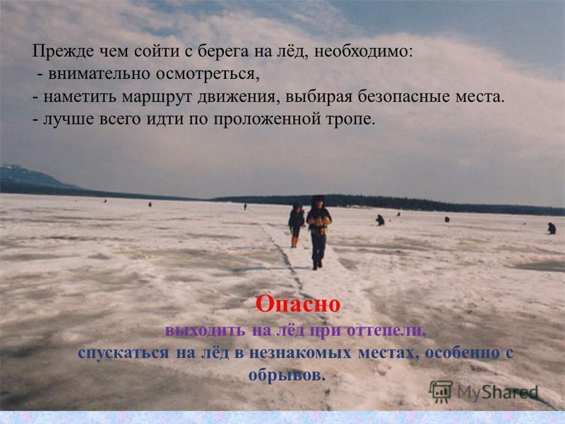 . Прежде чем сойти с берега на лёд, необходимо: - внимательно осмотреться, - наметить маршрут движения, выбирая безопасные места. - лучше всего идти по проложенной тропе. Опасно выходить на лёд при оттепели, спускаться на лёд в незнакомых местах, осо