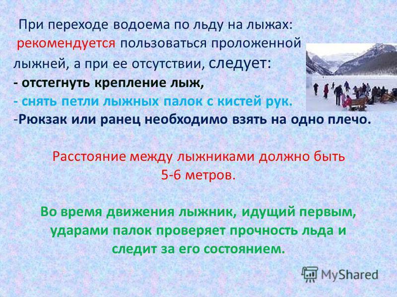 При переходе водоема по льду на лыжах: рекомендуется пользоваться проложенной лыжней, а при ее отсутствии, следует: - отстегнуть крепление лыж, - снять петли лыжных палок с кистей рук. -Рюкзак или ранец необходимо взять на одно плечо. Расстояние межд