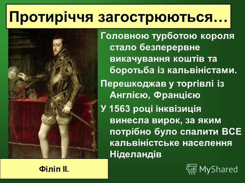 Головною турботою короля стало безперервне викачування коштів та боротьба із кальвіністами. Перешкоджав у торгівлі із Англією, Францією У 1563 році інквізиція винесла вирок, за яким потрібно було спалити ВСЕ кальвіністське населення Ніделандів Філіп