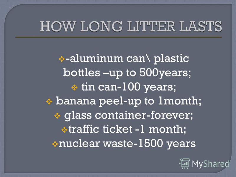 -aluminum can\ plastic bottles –up to 500years; tin can-100 years; banana peel-up to 1month; glass container-forever; traffic ticket -1 month; nuclear waste-1500 years