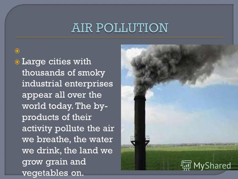 Large cities with thousands of smoky industrial enterprises appear all over the world today. The by- products of their activity pollute the air we breathe, the water we drink, the land we grow grain and vegetables on.