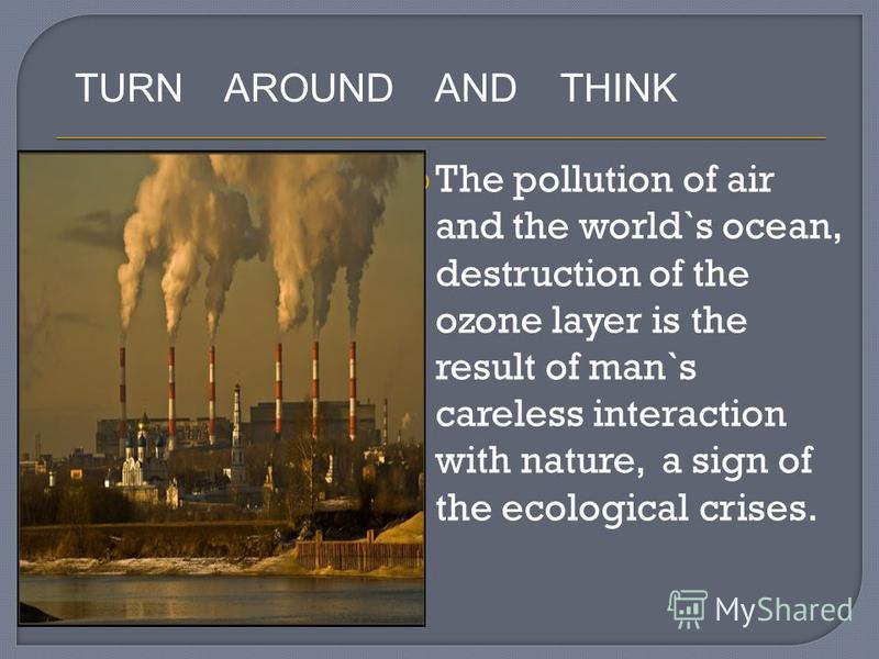 The pollution of air and the world`s ocean, destruction of the ozone layer is the result of man`s careless interaction with nature, a sign of the ecological crises. TURN AROUND AND THINK