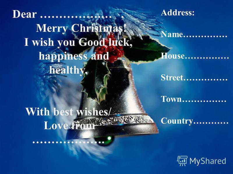 Dear ……, Dear ……, Merry Christmas! Merry Christmas! I wish you Good luck, I wish you Good luck, happiness and happiness and healthy. healthy. With best wishes/ With best wishes/ Love from Love from Dear …………….…, Merry Christmas! I wish you Good luck,