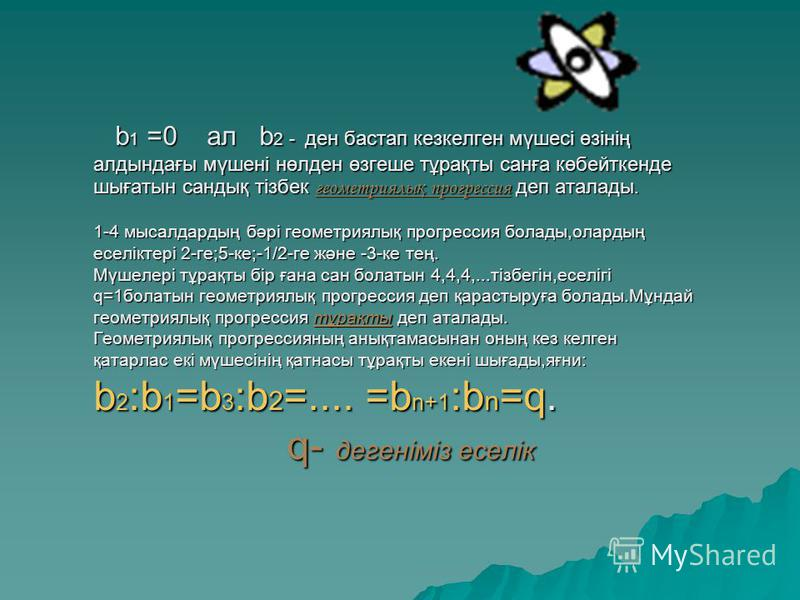 b 1 =0 ал b 2 - ден бастап кезкелген мүшесі өзінің алдындағы мүшені нөлден өзгеше тұрақты санға көбейткенде шығатын сандық тізбек геометриялы қ прогрессия деп аталады. 1-4 мысалдардың бәрі геометриялық прогрессия болады,олардың еселіктері 2-ге;5-ке;-