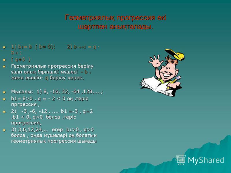 Геометриялық прогрессия екі шартпен анықталады. 1) b 1 = b ( b 0); 2) b n+1 = q · b n ; 1) b 1 = b ( b 0); 2) b n+1 = q · b n ; ( q0 ) ( q0 ) Геометриялы қ прогрессия берілу ү шін оны ң біріншісі м ү шесі - b 1 ж ә не еселігі- q берілу керек. Геометр