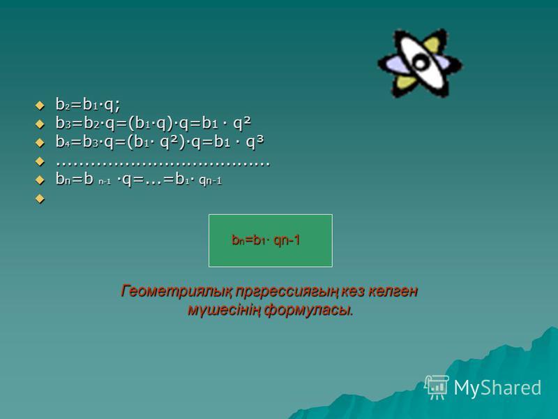 b 2 =b 1 ·q; b 2 =b 1 ·q; b 3 =b 2 ·q=(b 1 ·q)·q=b 1 · q² b 3 =b 2 ·q=(b 1 ·q)·q=b 1 · q² b 4 =b 3 ·q=(b 1 · q²)·q=b 1 · q³ b 4 =b 3 ·q=(b 1 · q²)·q=b 1 · q³............................................................................ b n =b n-1 ·q=..