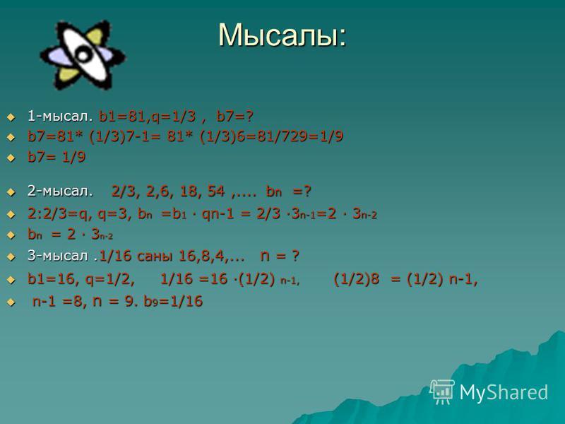 Мысалы: 1-мысал. b1=81,q=1/3, b7=? 1-мысал. b1=81,q=1/3, b7=? b7=81* (1/3)7-1= 81* (1/3)6=81/729=1/9 b7=81* (1/3)7-1= 81* (1/3)6=81/729=1/9 b7= 1/9 b7= 1/9 2-мысал. 2/3, 2,6, 18, 54,.... b n =? 2-мысал. 2/3, 2,6, 18, 54,.... b n =? 2:2/3=q, q=3, b n