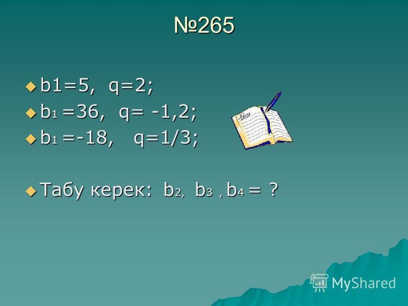 265 b1=5, q=2; b1=5, q=2; b 1 =36, q= -1,2; b 1 =36, q= -1,2; b 1 =-18, q=1/3; b 1 =-18, q=1/3; Табу керек: b 2, b 3, b 4 = ? Табу керек: b 2, b 3, b 4 = ?