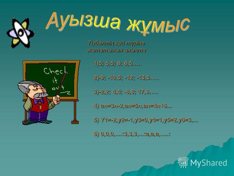 Тізбектің қай түріне жататынын анықта 1)5; 5,5; 6; 6,5….. 2)-9; -10,5; -12; -13,5….. 3)-2,2; 4,4; -8,8; 17,6….. 4) аn=3n-2,an=5n,an=4n+6... 5) Y1=-2,y2=-1,y3=0,y4=1,y5=2,y6=3,... 6) 0,0,0,....:3,3,3,...:а,а,а,.....: