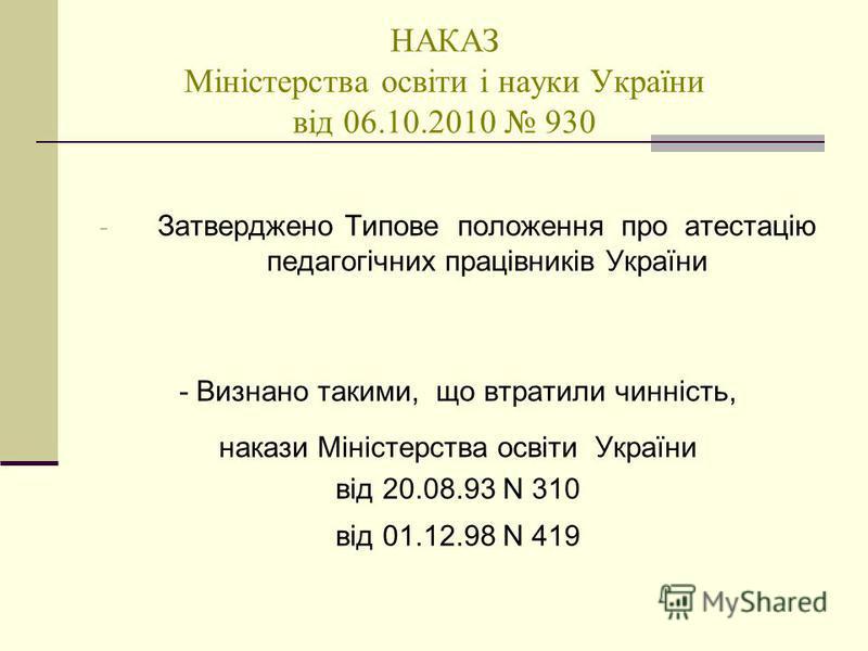НАКАЗ Міністерства освіти і науки України від 06.10.2010 930 - Затверджено Типове положення про атестацію педагогічних працівників України - Визнано такими, що втратили чинність, накази Міністерства освіти України від 20.08.93 N 310 від 01.12.98 N 41