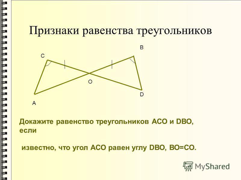 Признаки равенства треугольников А О D В С Докажите равенство треугольников АСО и DВО, если известно, что угол АСО равен углу DВО, ВО=СО.