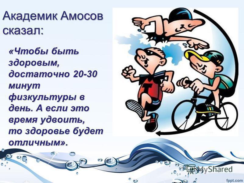 Академик Амосов сказал: «Чтобы быть здоровым, достаточно 20-30 минут физкультуры в день. А если это время удвоить, то здоровье будет отличным».