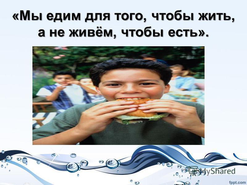 «Мы едим для того, чтобы жить, а не живём, чтобы есть».