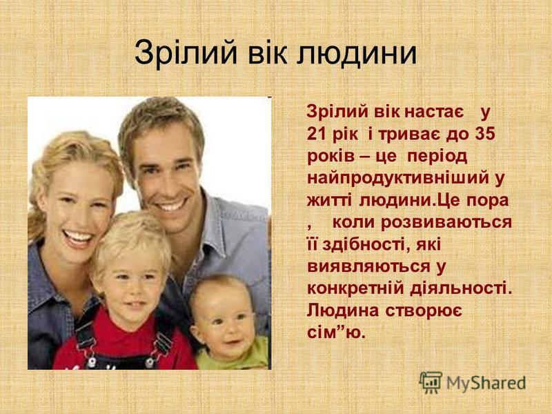 Зрілий вік людини Зрілий вік настає у 21 рік і триває до 35 років – це період найпродуктивніший у житті людини.Це пора, коли розвиваються її здібності, які виявляються у конкретній діяльності. Людина створює сімю.