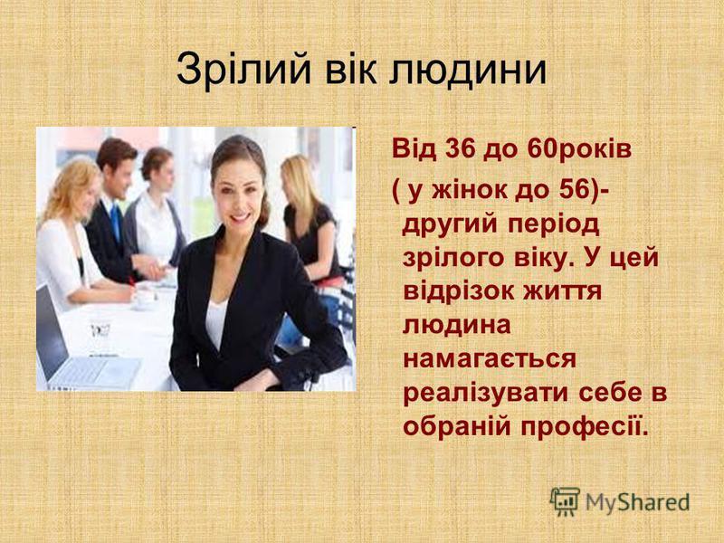 Зрілий вік людини Від 36 до 60років ( у жінок до 56)- другий період зрілого віку. У цей відрізок життя людина намагається реалізувати себе в обраній професії.