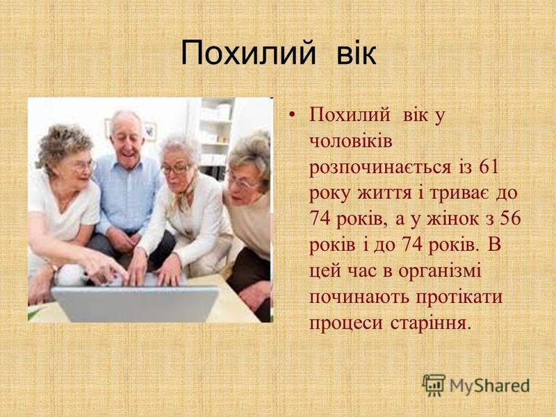Похилий вік Похилий вік у чоловіків розпочинається із 61 року життя і триває до 74 років, а у жінок з 56 років і до 74 років. В цей час в організмі починають протікати процеси старіння.