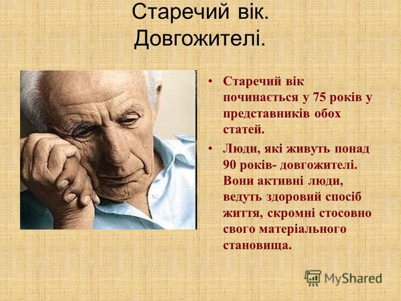 Старечий вік. Довгожителі. Старечий вік починається у 75 років у представників обох статей. Люди, які живуть понад 90 років- довгожителі. Вони активні люди, ведуть здоровий спосіб життя, скромні стосовно свого матеріального становища.
