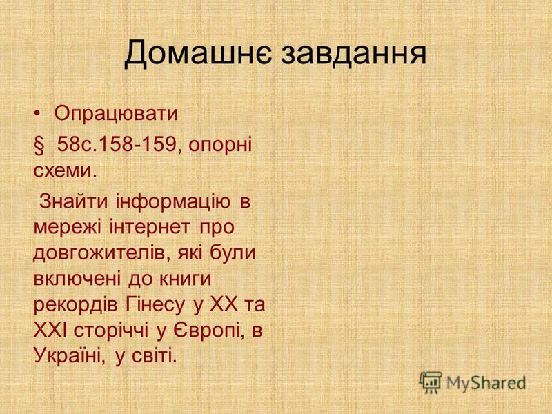 Домашнє завдання Опрацювати § 58с.158-159, опорні схеми. Знайти інформацію в мережі інтернет про довгожителів, які були включені до книги рекордів Гінесу у ХХ та ХХІ сторіччі у Європі, в Україні, у світі.
