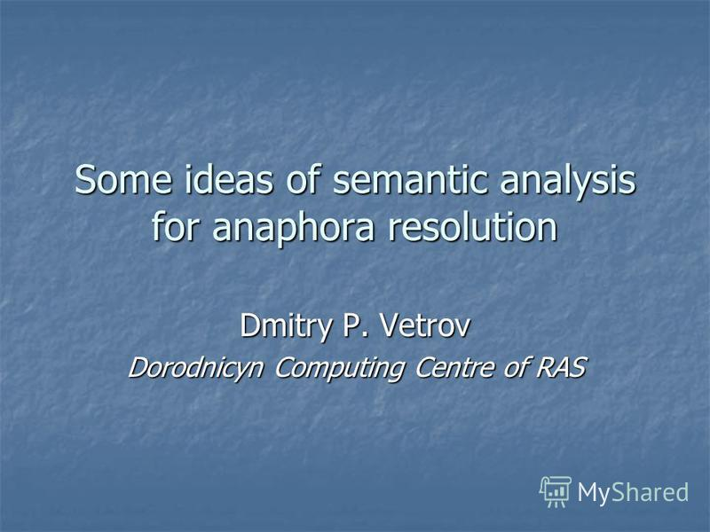 Some ideas of semantic analysis for anaphora resolution Dmitry P. Vetrov Dorodnicyn Computing Centre of RAS