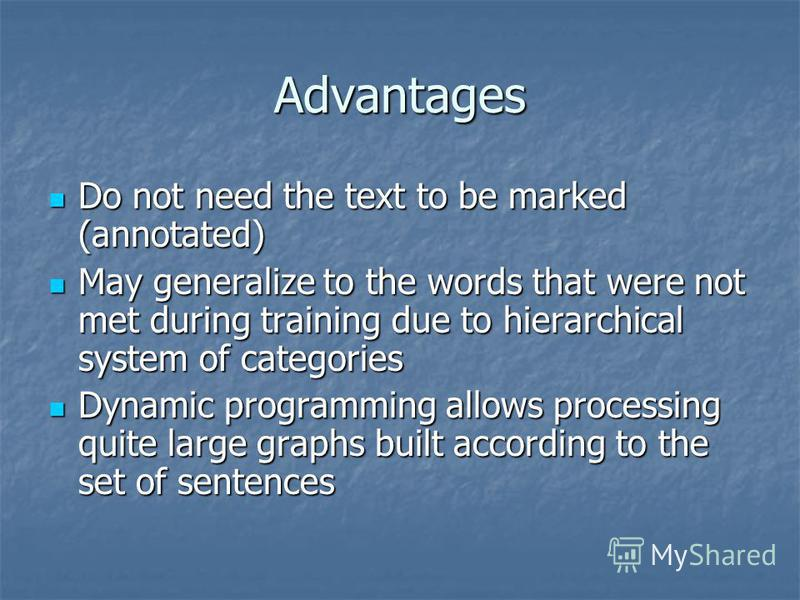 Advantages Do not need the text to be marked (annotated) Do not need the text to be marked (annotated) May generalize to the words that were not met during training due to hierarchical system of categories May generalize to the words that were not me
