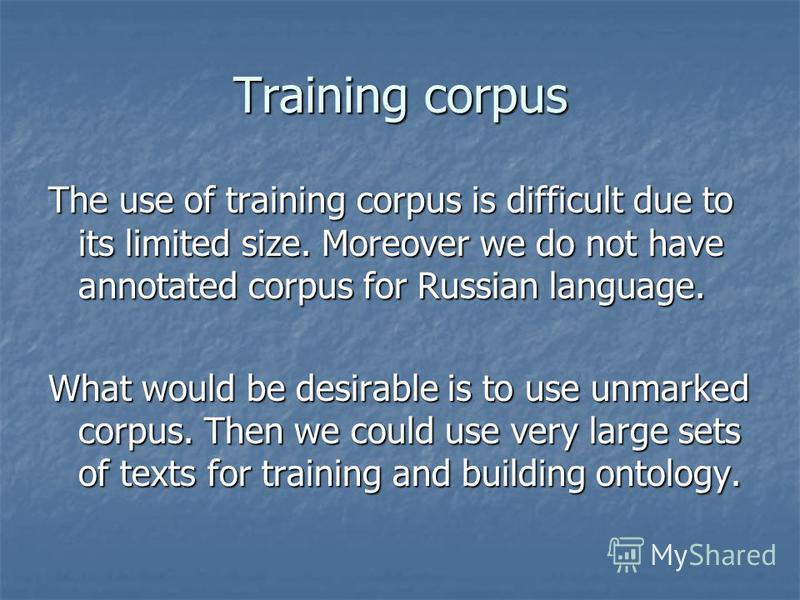Training corpus The use of training corpus is difficult due to its limited size. Moreover we do not have annotated corpus for Russian language. What would be desirable is to use unmarked corpus. Then we could use very large sets of texts for training