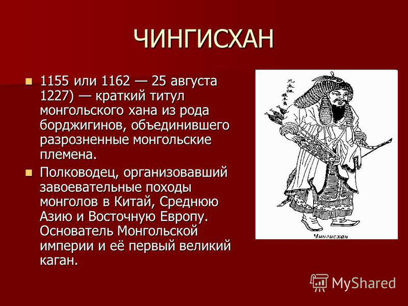ЧИНГИСХАН 1155 или 1162 25 августа 1227) краткий титул монгольского хана из рода борджигинов, объединившего разрозненные монгольские племена. 1155 или 1162 25 августа 1227) краткий титул монгольского хана из рода борджигинов, объединившего разрозненн