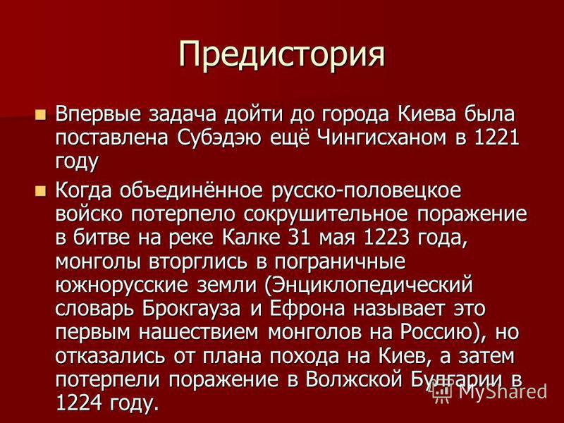 Предистория Впервые задача дойти до города Киева была поставлена Субэдэю ещё Чингисханом в 1221 году Впервые задача дойти до города Киева была поставлена Субэдэю ещё Чингисханом в 1221 году Когда объединённое русско-половецкое войско потерпело сокруш