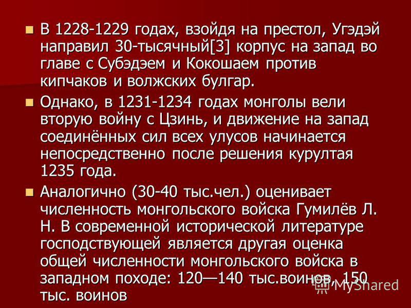В 1228-1229 годах, взойдя на престол, Угэдэй направил 30-тысячный[3] корпус на запад во главе с Субэдэем и Кокошаем против кипчаков и волжских булгар. В 1228-1229 годах, взойдя на престол, Угэдэй направил 30-тысячный[3] корпус на запад во главе с Суб