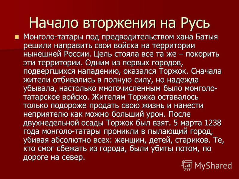 Начало вторжения на Русь Монголо-татары под предводительством хана Батыя решили направить свои войска на территории нынешней России. Цель стояла все та же – покорить эти территории. Одним из первых городов, подвергшихся нападению, оказался Торжок. Сн
