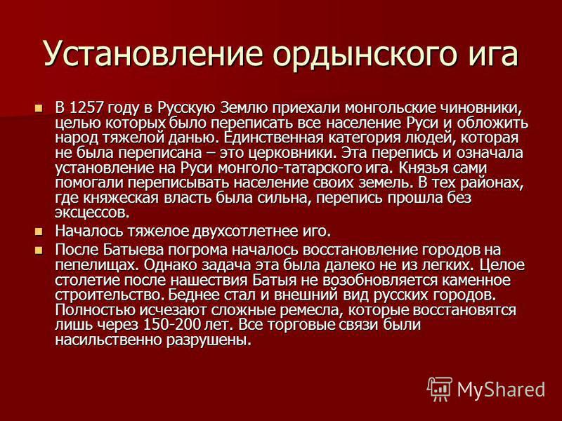 Установление ордынского ига В 1257 году в Русскую Землю приехали монгольские чиновники, целью которых было переписать все население Руси и обложить народ тяжелой данью. Единственная категория людей, которая не была переписана – это церковники. Эта пе