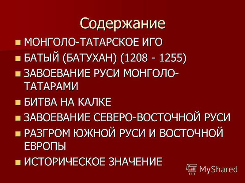 Содержание МОНГОЛО-ТАТАРСКОЕ ИГО МОНГОЛО-ТАТАРСКОЕ ИГО БАТЫЙ (БАТУХАН) (1208 - 1255) БАТЫЙ (БАТУХАН) (1208 - 1255) ЗАВОЕВАНИЕ РУСИ МОНГОЛО- ТАТАРАМИ ЗАВОЕВАНИЕ РУСИ МОНГОЛО- ТАТАРАМИ БИТВА НА КАЛКЕ БИТВА НА КАЛКЕ ЗАВОЕВАНИЕ СЕВЕРО-ВОСТОЧНОЙ РУСИ ЗАВО