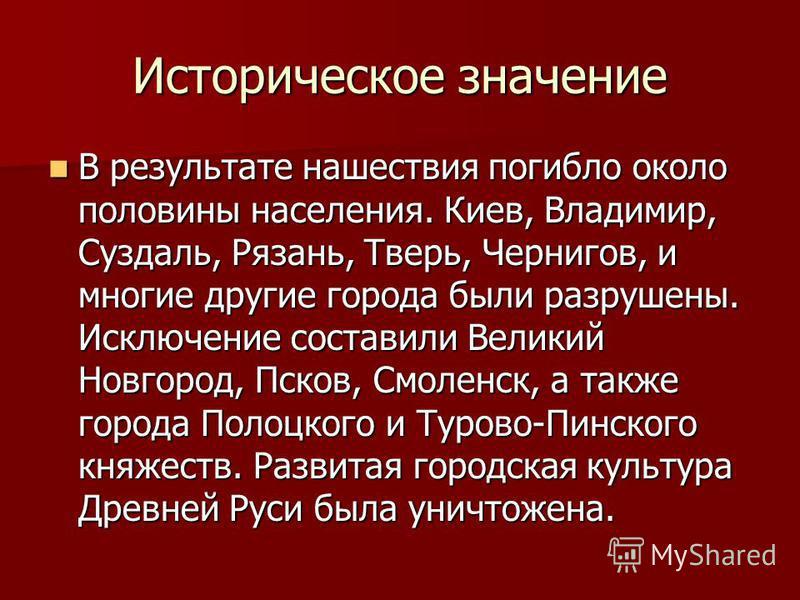 Историческое значение В результате нашествия погибло около половины населения. Киев, Владимир, Суздаль, Рязань, Тверь, Чернигов, и многие другие города были разрушены. Исключение составили Великий Новгород, Псков, Смоленск, а также города Полоцкого и