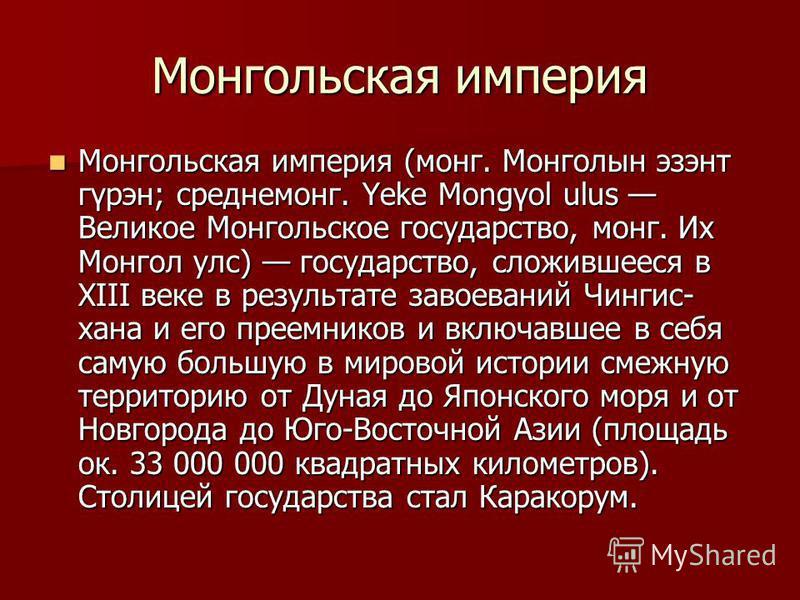 Монгольская империя Монгольская империя (монг. Монголын эзэнт гүрэн; среднемонг. Yeke Mongγol ulus Великое Монгольское государство, монг. Их Монгол улс) государство, сложившееся в XIII веке в результате завоеваний Чингис- хана и его преемников и вклю