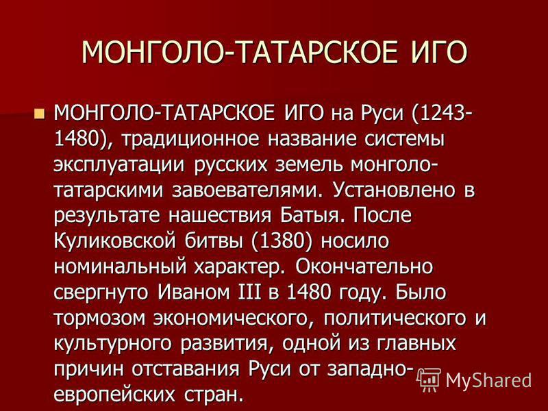 МОНГОЛО-ТАТАРСКОЕ ИГО МОНГОЛО-ТАТАРСКОЕ ИГО на Руси (1243- 1480), традиционное название системы эксплуатации русских земель монголо- татарскими завоевателями. Установлено в результате нашествия Батыя. После Куликовской битвы (1380) носило номинальный